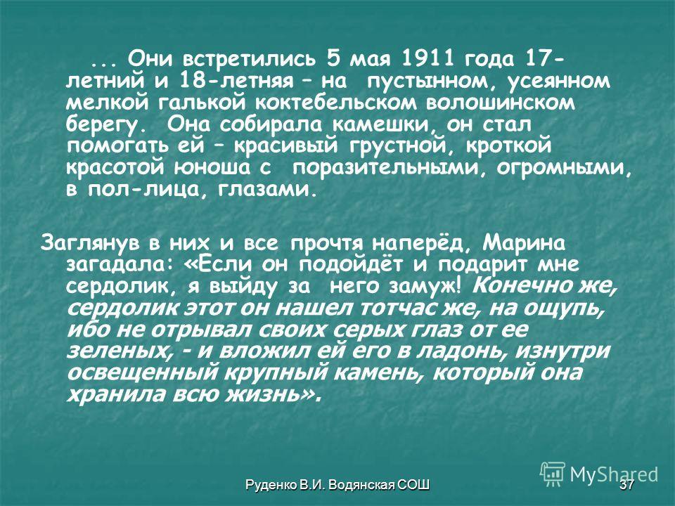 Руденко В.И. Водянская СОШ37... Они встретились 5 мая 1911 года 17- летний и 18-летняя – на пустынном, усеянном мелкой галькой коктебельском волошинском берегу. Она собирала камешки, он стал помогать ей – красивый грустной, кроткой красотой юноша с п