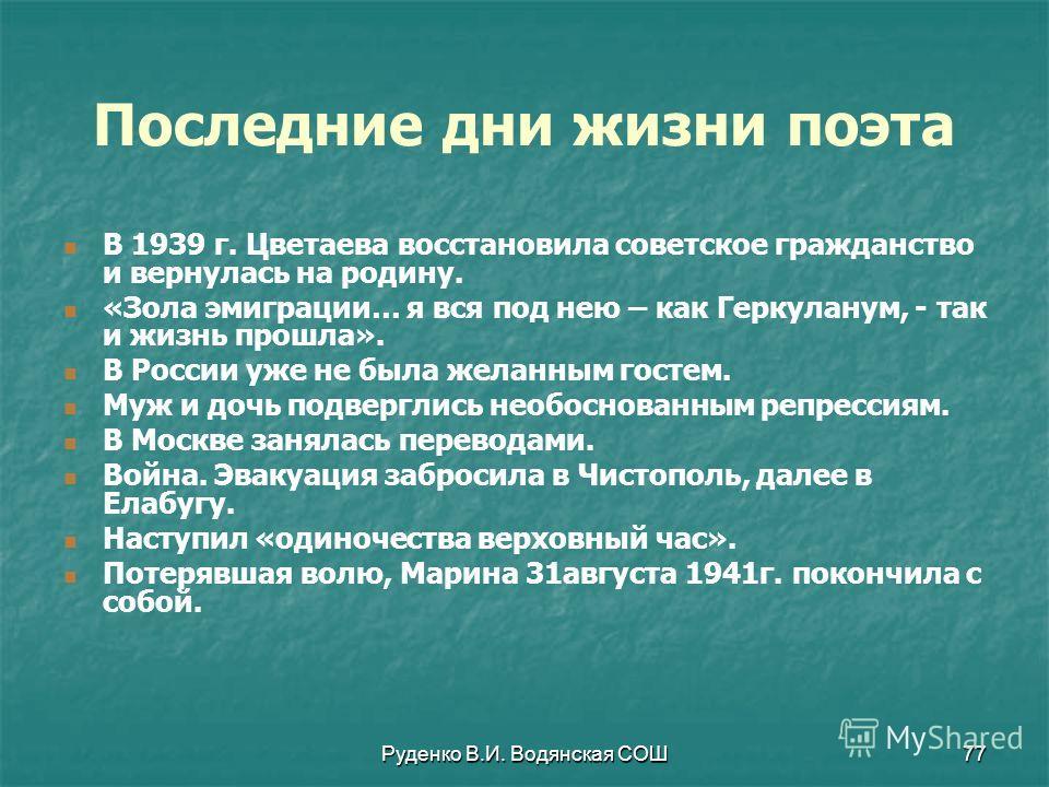 Руденко В.И. Водянская СОШ77 В 1939 г. Цветаева восстановила советское гражданство и вернулась на родину. «Зола эмиграции… я вся под нею – как Геркуланум, - так и жизнь прошла». В России уже не была желанным гостем. Муж и дочь подверглись необоснован