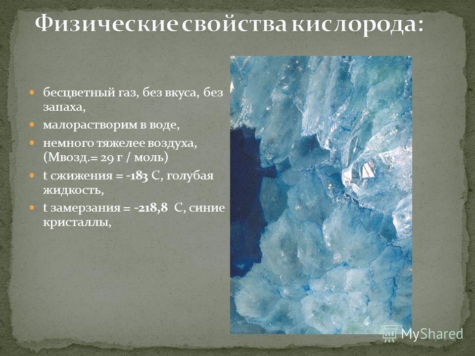 бесцветный газ, без вкуса, без запаха, малорастворим в воде, немного тяжелее воздуха, (Мвозд.= 29 г / моль) t сжижения = -183 C, голубая жидкость, t замерзания = -218,8 C, синие кристаллы,