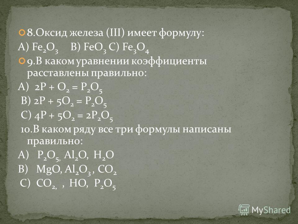 8.Оксид железа (III) имеет формулу: А) Fe 2 O 3 В) FeO 3 С) Fe 3 O 4 9.В каком уравнении коэффициенты расставлены правильно: А) 2P + O 2 = P 2 O 5 В) 2P + 5O 2 = P 2 O 5 С) 4P + 5O 2 = 2P 2 O 5 10.В каком ряду все три формулы написаны правильно: А) P