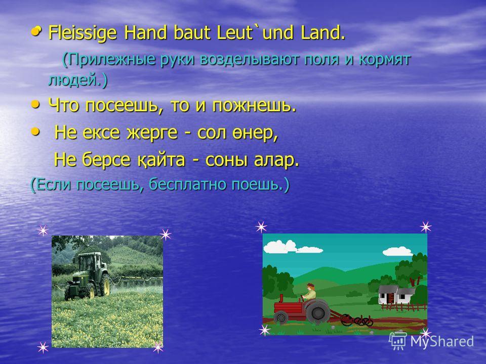 Fleissige Hand baut Leut`und Land. (Прилежные руки возделывают поля и кормят людей.) Fleissige Hand baut Leut`und Land. (Прилежные руки возделывают поля и кормят людей.) Что посеешь, то и пожнешь. Что посеешь, то и пожнешь. Не ексе жерге - сол өнер,