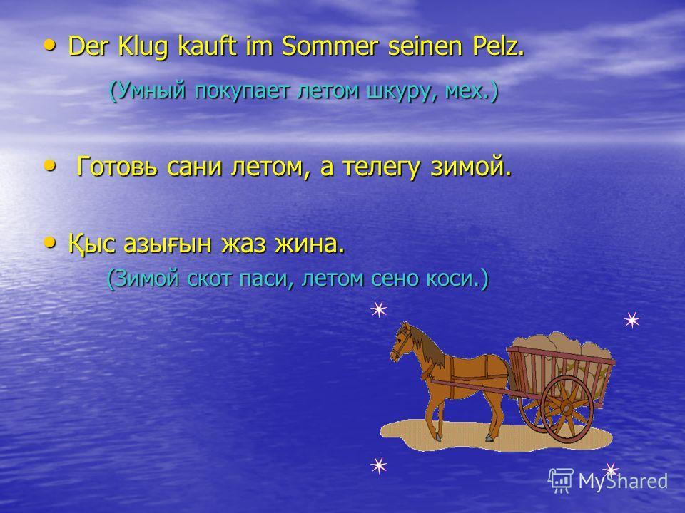 Der Klug kauft im Sommer seinen Pelz. Der Klug kauft im Sommer seinen Pelz. (Умный покупает летом шкуру, мех.) (Умный покупает летом шкуру, мех.) Готовь сани летом, а телегу зимой. Готовь сани летом, а телегу зимой. Қыс азығын жаз жина. Қыс азығын жа