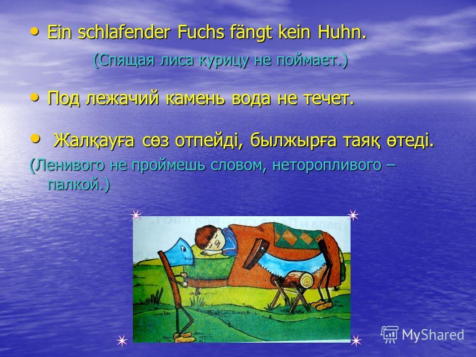 Ein schlafender Fuchs fängt kein Huhn. Ein schlafender Fuchs fängt kein Huhn. (Спящая лиса курицу не поймает.) (Спящая лиса курицу не поймает.) Под лежачий камень вода не течет. Под лежачий камень вода не течет. Жалқауға сөз отпейді, былжырға таяқ өт