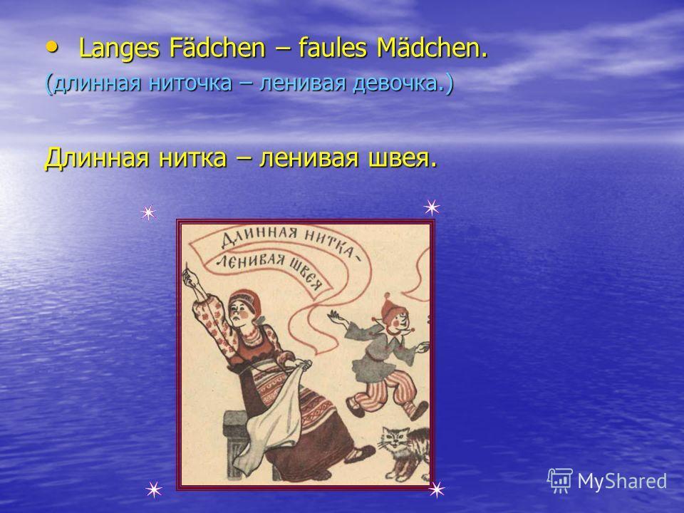 Langes Fädchen – faules Mädchen. Langes Fädchen – faules Mädchen. (длинная ниточка – ленивая девочка.) Длинная нитка – ленивая швея.
