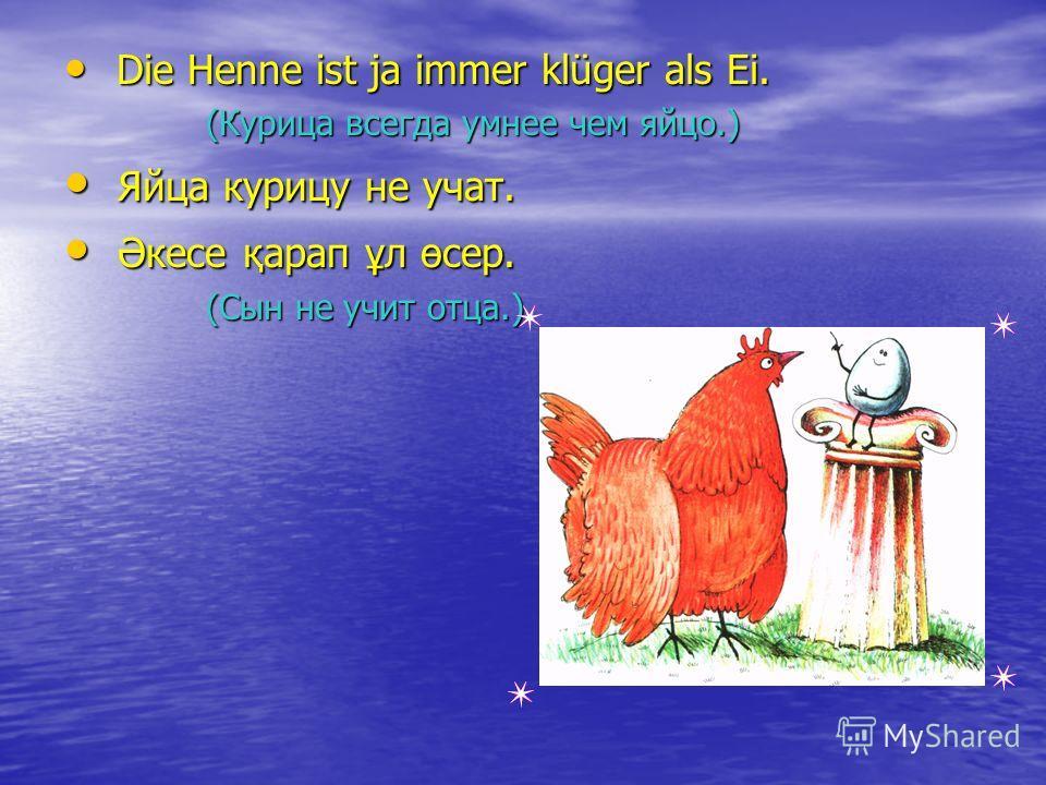 Die Henne ist ja immer klüger als Ei. Die Henne ist ja immer klüger als Ei. (Курица всегда умнее чем яйцо.) (Курица всегда умнее чем яйцо.) Яйца курицу не учат. Яйца курицу не учат. Әкесе қарап ұл өсер. Әкесе қарап ұл өсер. (Сын не учит отца.) (Сын н