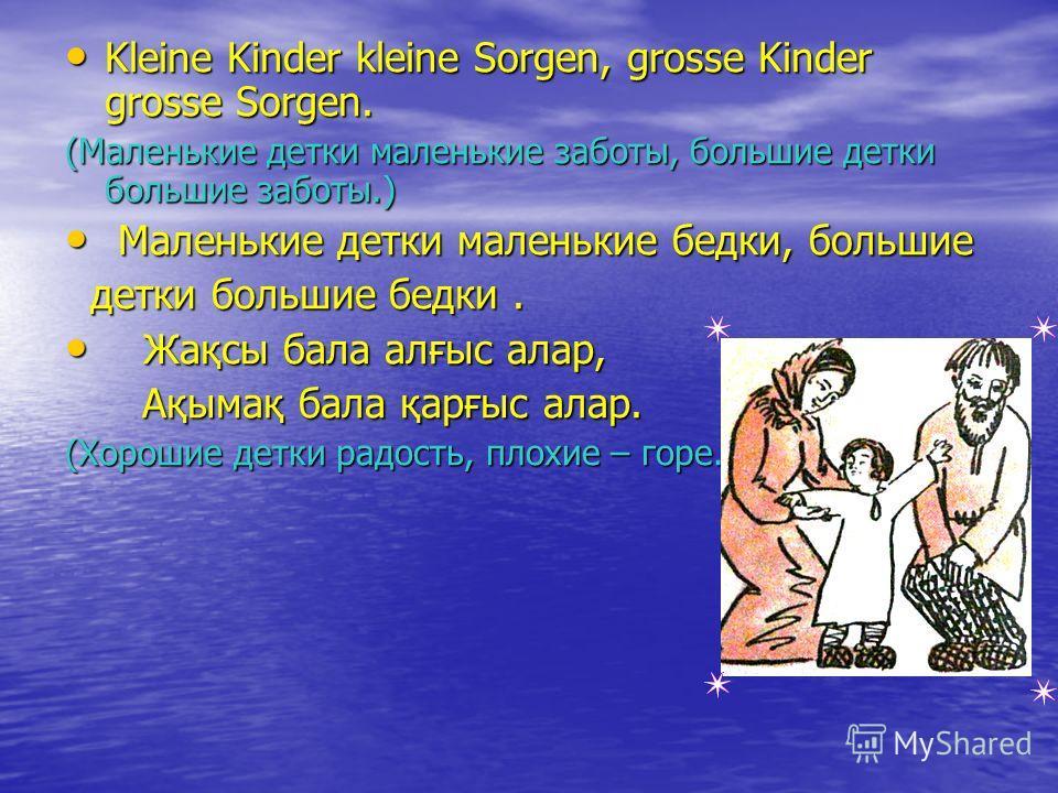 Kleine Kinder kleine Sorgen, grosse Kinder grosse Sorgen. Kleine Kinder kleine Sorgen, grosse Kinder grosse Sorgen. (Маленькие детки маленькие заботы, большие детки большие заботы.) Маленькие детки маленькие бедки, большие Маленькие детки маленькие б