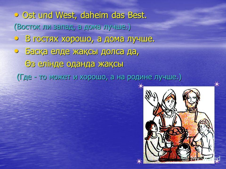 Ost und West, daheim das Best. Ost und West, daheim das Best. (Восток ли запад, а дома лучше.) В гостях хорошо, а дома лучше. В гостях хорошо, а дома лучше. Басқа елде жақсы долса да, Басқа елде жақсы долса да, Өз елінде оданда жақсы Өз елінде оданда