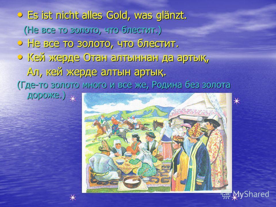 Es ist nicht alles Gold, was glänzt. Es ist nicht alles Gold, was glänzt. (Не все то золото, что блестит.) (Не все то золото, что блестит.) Не все то золото, что блестит. Не все то золото, что блестит. Кей жерде Отан алтыннан да артық, Кей жерде Отан