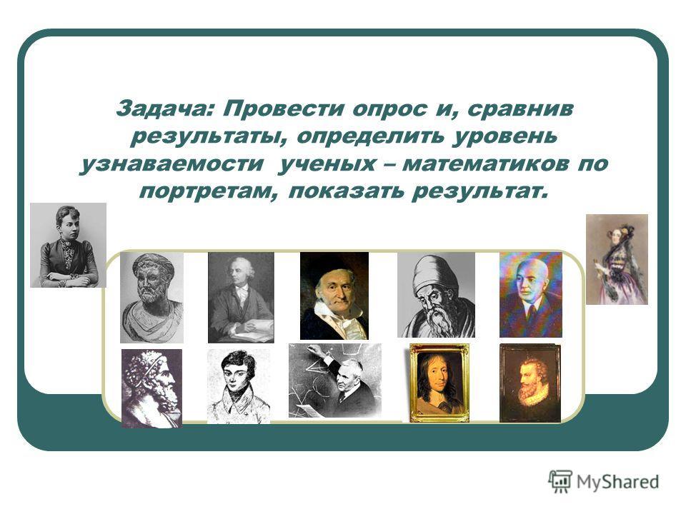 Задача: Провести опрос и, сравнив результаты, определить уровень узнаваемости ученых – математиков по портретам, показать результат.