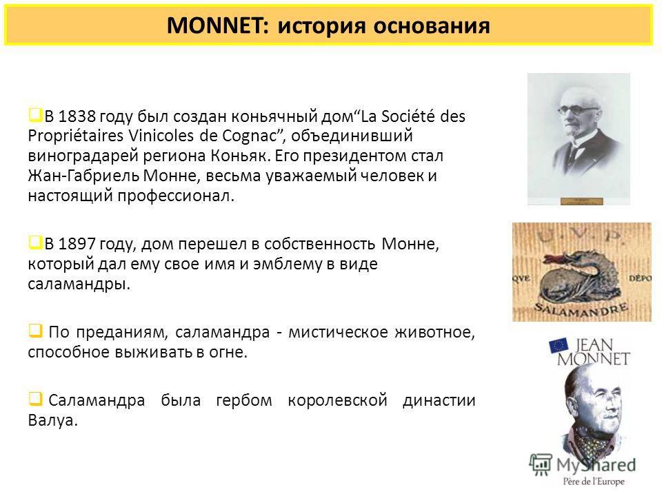 MONNET: история основания В 1838 году был создан коньячный домLa Société des Propriétaires Vinicoles de Cognac, объединивший виноградарей региона Коньяк. Его президентом стал Жан-Габриель Монне, весьма уважаемый человек и настоящий профессионал. В 18