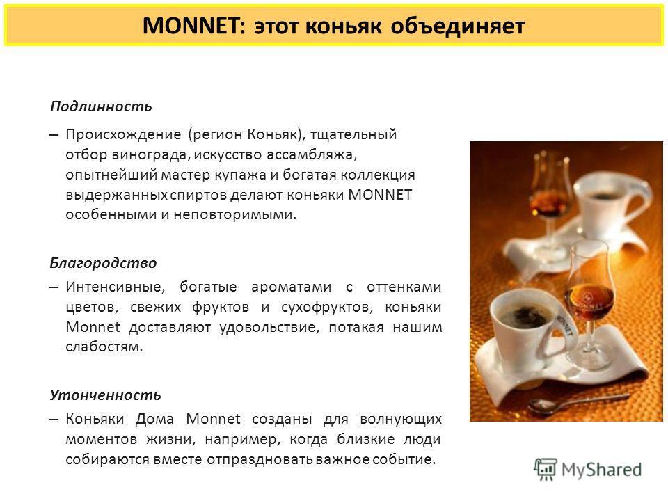MONNET: этот коньяк объединяет Подлинность – Происхождение (регион Коньяк), тщательный отбор винограда, искусство ассамбляжа, опытнейший мастер купажа и богатая коллекция выдержанных спиртов делают коньяки MONNET особенными и неповторимыми. Благородс