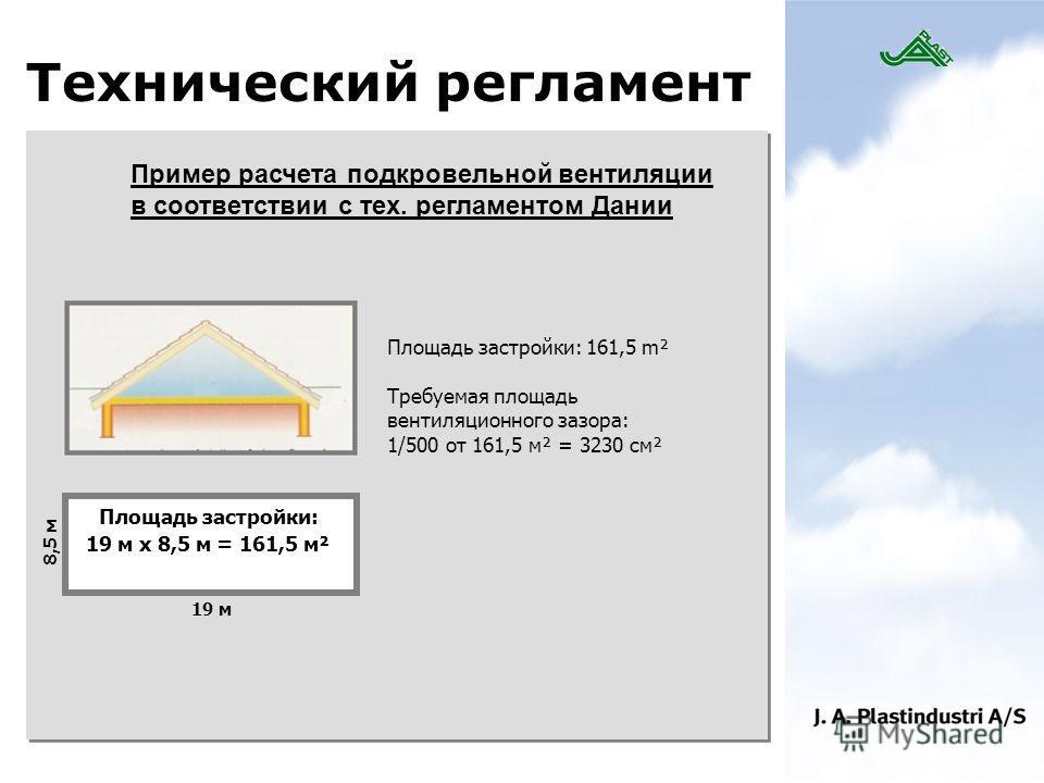 Технический регламент Пример расчета подкровельной вентиляции в соответствии с тех. регламентом Дании Площадь застройки: 19 м x 8,5 м = 161,5 м² 8,5 м 19 м Площадь застройки: 161,5 m² Требуемая площадь вентиляционного зазора: 1/500 от 161,5 м² = 3230