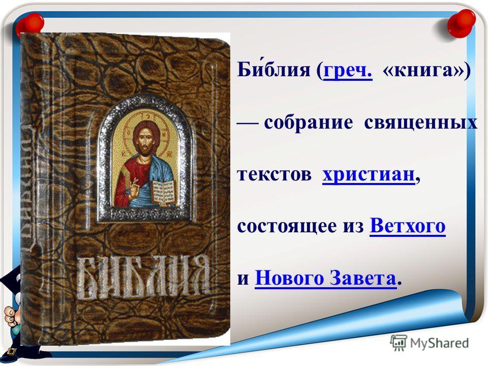 Би́блия (греч. «книга»)греч. собрание священных текстов христиан,христиан состоящее из ВетхогоВетхого и Нового Завета.Нового Завета