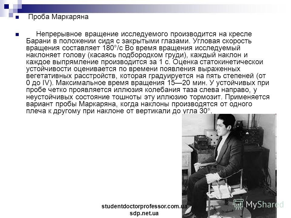 Проба Маркаряна Непрерывное вращение исследуемого производится на кресле Барани в положении сидя с закрытыми глазами. Угловая скорость вращения составляет 180°/с Во время вращения исследуемый наклоняет голову (касаясь подбородком груди), каждый накло