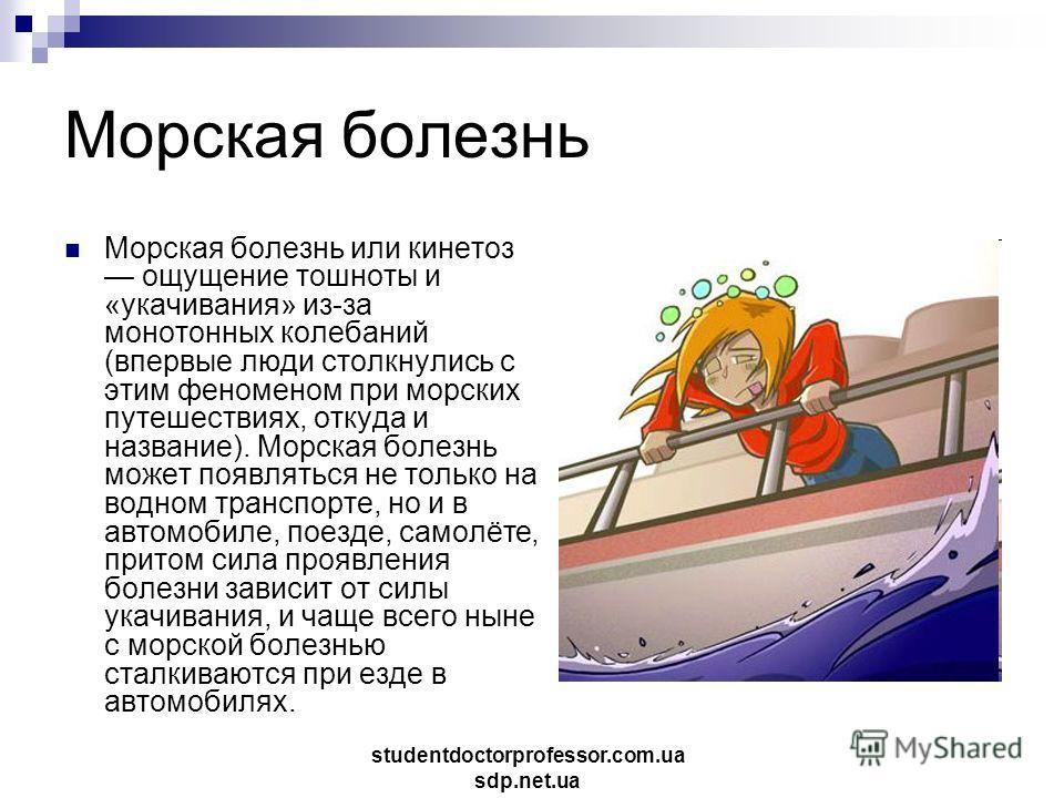 Морская болезнь Морская болезнь или кинетоз ощущение тошноты и «укачивания» из-за монотонных колебаний (впервые люди столкнулись с этим феноменом при морских путешествиях, откуда и название). Морская болезнь может появляться не только на водном транс
