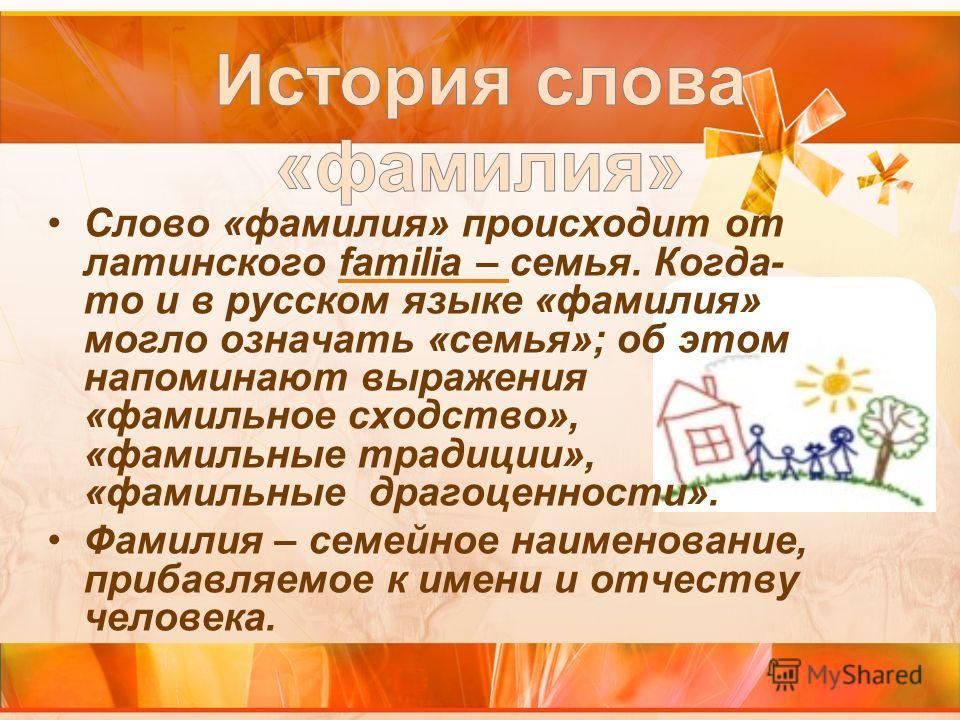 Слово «фамилия» происходит от латинского familia – семья. Когда- то и в русском языке «фамилия» могло означать «семья»; об этом напоминают выражения «фамильное сходство», «фамильные традиции», «фамильные драгоценности». Фамилия – семейное наименовани