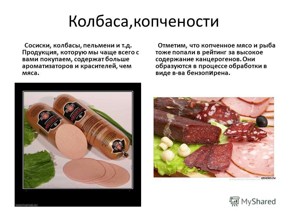 Колбаса,копчености Сосиски, колбасы, пельмени и т.д. Продукция, которую мы чаще всего с вами покупаем, содержат больше ароматизаторов и красителей, чем мяса. Отметим, что копченное мясо и рыба тоже попали в рейтинг за высокое содержание канцерогенов.