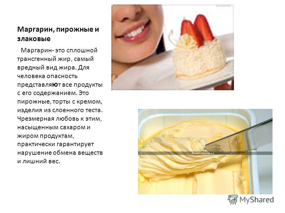 Маргарин, пирожные и злаковые Маргарин- это сплошной трансгенный жир, самый вредный вид жира. Для человека опасность представля ю т все продукты с его содержанием. Это пирожные, торты с кремом, изделия из слоенного теста. Чрезмерная любовь к этим, на