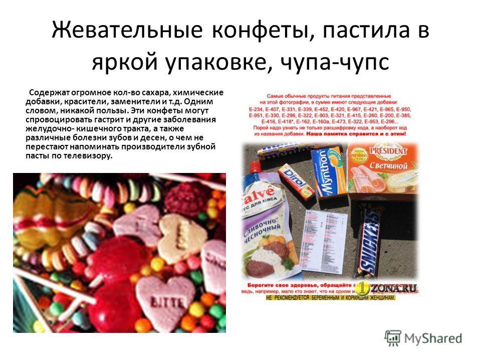 Жевательные конфеты, пастила в яркой упаковке, чупа-чупс Содержат огромное кол-во сахара, химические добавки, красители, заменители и т.д. Одним словом, никакой пользы. Эти конфеты могут спровоцировать гастрит и другие заболевания желудочно- кишечног