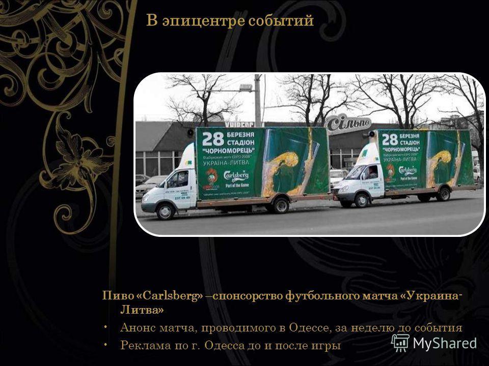 В эпицентре событий Пиво «Carlsberg» –спонсорство футбольного матча «Украина- Литва» Анонс матча, проводимого в Одессе, за неделю до события Реклама по г. Одесса до и после игры