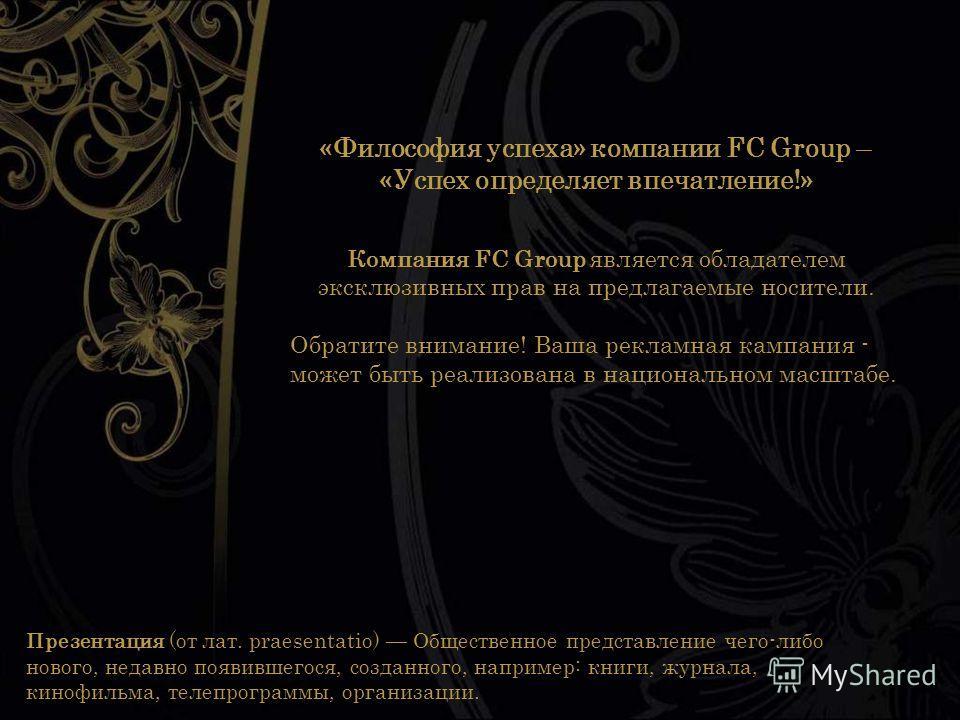 «Философия успеха» компании FC Group – «Успех определяет впечатление!» Компания FC Group является обладателем эксклюзивных прав на предлагаемые носители. Обратите внимание! Ваша рекламная кампания - может быть реализована в национальном масштабе. Пре