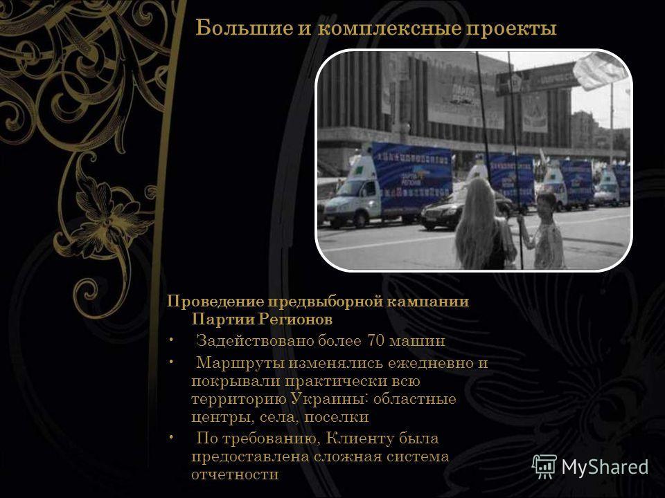Большие и комплексные проекты Проведение предвыборной кампании Партии Регионов Задействовано более 70 машин Маршруты изменялись ежедневно и покрывали практически всю территорию Украины: областные центры, села, поселки По требованию, Клиенту была пред