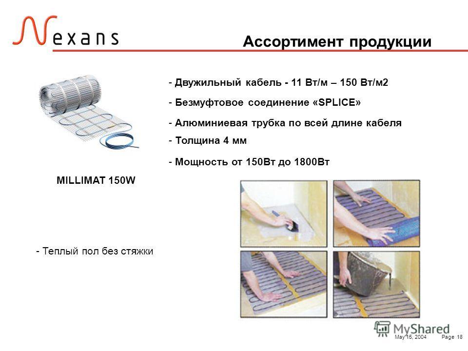 May 15, 2004Page 18 Ассортимент продукции - Теплый пол без стяжки - Двужильный кабель - 11 Вт/м – 150 Вт/м2 - Безмуфтовое соединение «SPLICE» - Алюминиевая трубка по всей длине кабеля - Толщина 4 мм - Мощность от 150Вт до 1800Вт MILLIMAT 150W