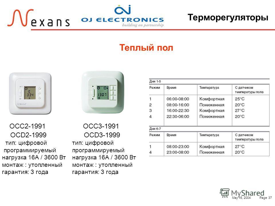 May 15, 2004Page 37 Терморегуляторы Теплый пол OСС2-1991 OСD2-1999 тип: цифровой программируемый нагрузка 16А / 3600 Вт монтаж : утопленный гарантия: 3 года OСС3-1991 OСD3-1999 тип: цифровой программируемый нагрузка 16А / 3600 Вт монтаж : утопленный