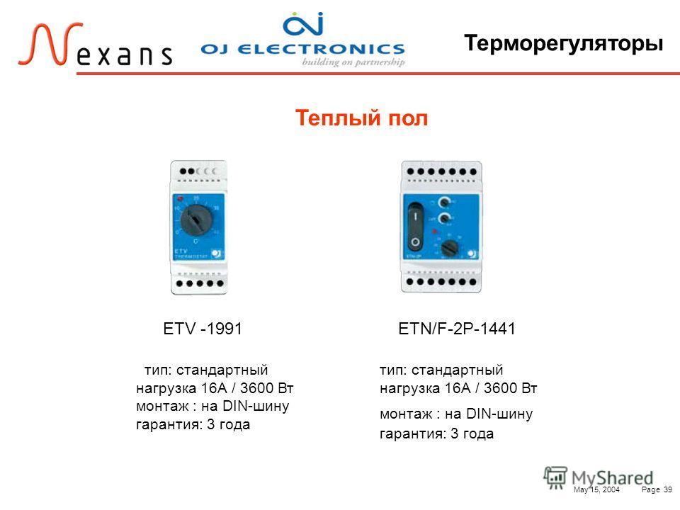 May 15, 2004Page 39 Терморегуляторы Теплый пол ETV -1991 тип: стандартный нагрузка 16А / 3600 Вт монтаж : на DIN-шину гарантия: 3 года ETN/F-2P-1441 тип: стандартный нагрузка 16А / 3600 Вт монтаж : на DIN-шину гарантия: 3 года