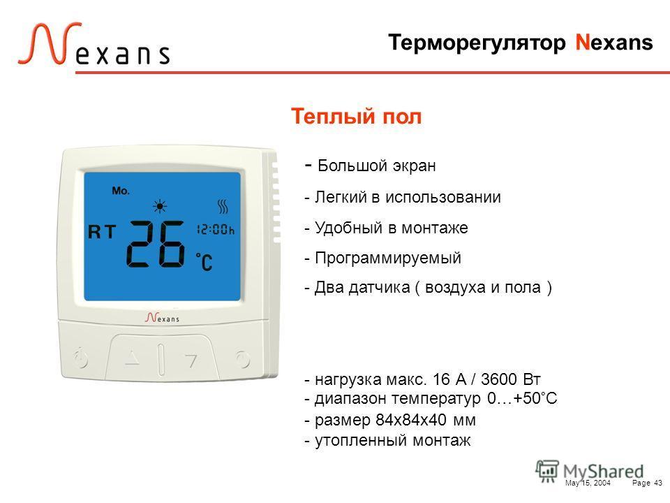 May 15, 2004Page 43 Терморегулятор Nexans Теплый пол - Большой экран - Легкий в использовании - Удобный в монтаже - Программируемый - Два датчика ( воздуха и пола ) - нагрузка макс. 16 А / 3600 Вт - диапазон температур 0…+50°С - размер 84х84х40 мм -