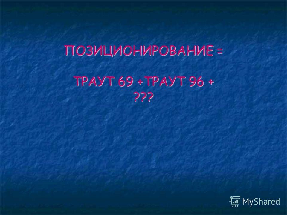 ПОЗИЦИОНИРОВАНИЕ = ТРАУТ 69 +ТРАУТ 96 + ???