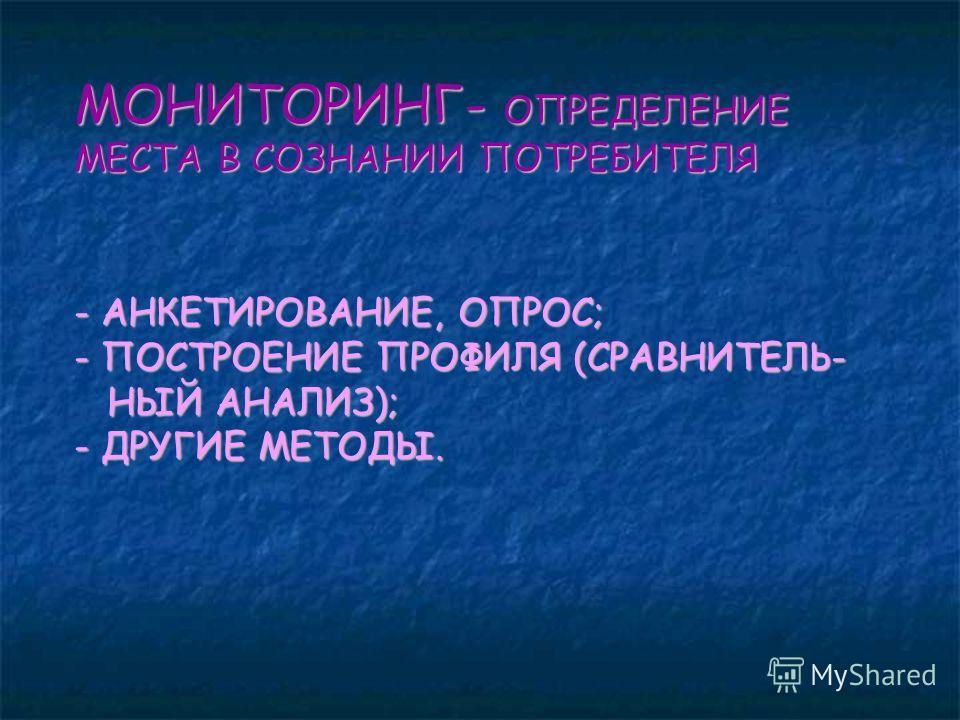 МОНИТОРИНГ- ОПРЕДЕЛЕНИЕ МЕСТА В СОЗНАНИИ ПОТРЕБИТЕЛЯ - АНКЕТИРОВАНИЕ, ОПРОС; - ПОСТРОЕНИЕ ПРОФИЛЯ (СРАВНИТЕЛЬ- НЫЙ АНАЛИЗ); - ДРУГИЕ МЕТОДЫ.