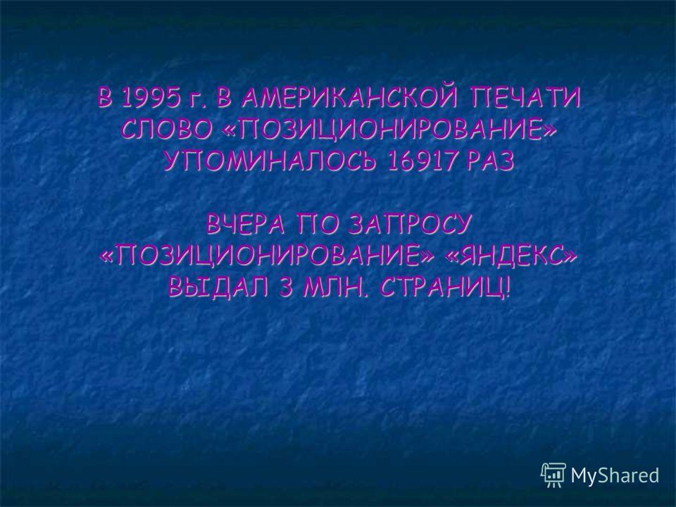 В 1995 г. В АМЕРИКАНСКОЙ ПЕЧАТИ СЛОВО «ПОЗИЦИОНИРОВАНИЕ» УПОМИНАЛОСЬ 16917 РАЗ ВЧЕРА ПО ЗАПРОСУ «ПОЗИЦИОНИРОВАНИЕ» «ЯНДЕКС» ВЫДАЛ 3 МЛН. СТРАНИЦ!