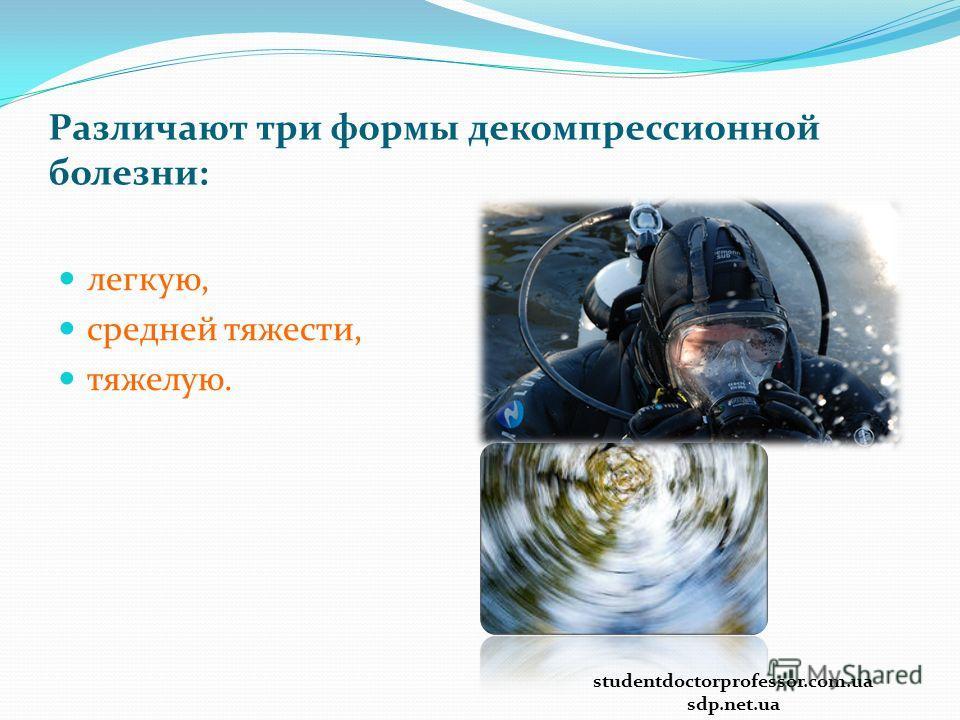 Различают три формы декомпрессионной болезни: легкую, средней тяжести, тяжелую. studentdoctorprofessor.com.ua sdp.net.ua