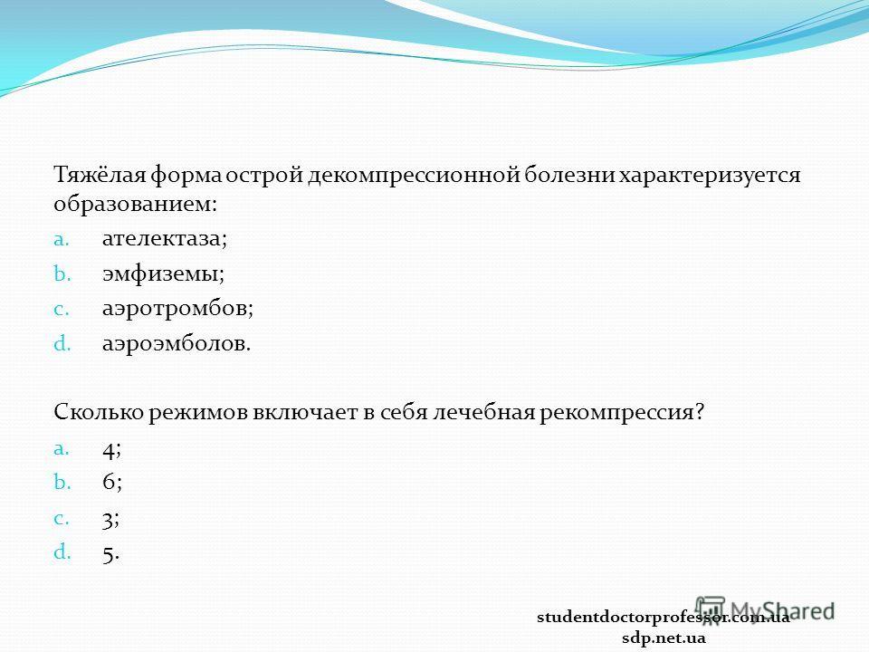 Тяжёлая форма острой декомпрессионной болезни характеризуется образованием: a. ателектаза; b. эмфиземы; c. аэротромбов; d. аэроэмболов. Сколько режимов включает в себя лечебная рекомпрессия? a. 4; b. 6; c. 3; d. 5. studentdoctorprofessor.com.ua sdp.n