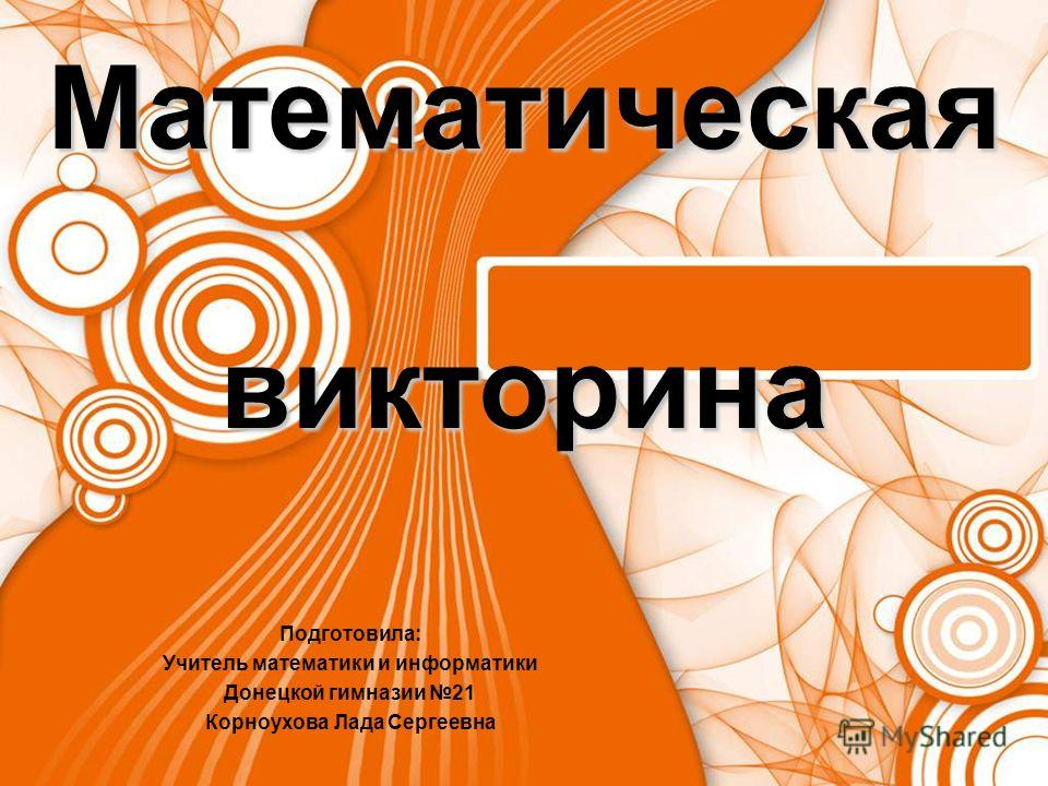 Математическая викторина Подготовила: Учитель математики и информатики Донецкой гимназии 21 Корноухова Лада Сергеевна