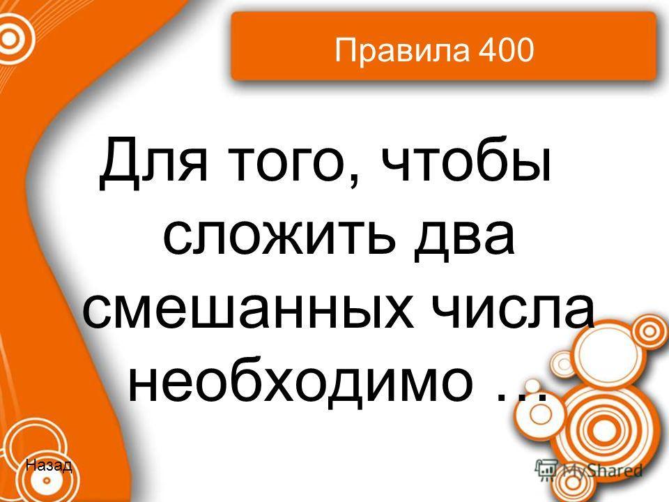 Правила 400 Для того, чтобы сложить два смешанных числа необходимо … Назад