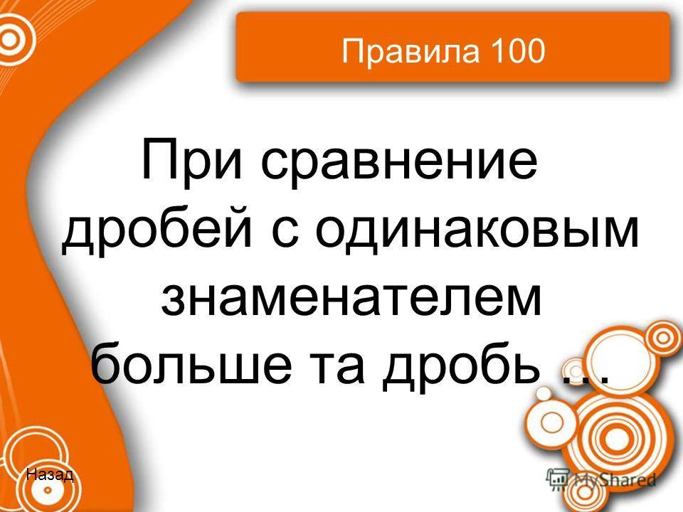 Правила 100 При сравнение дробей с одинаковым знаменателем больше та дробь … Назад