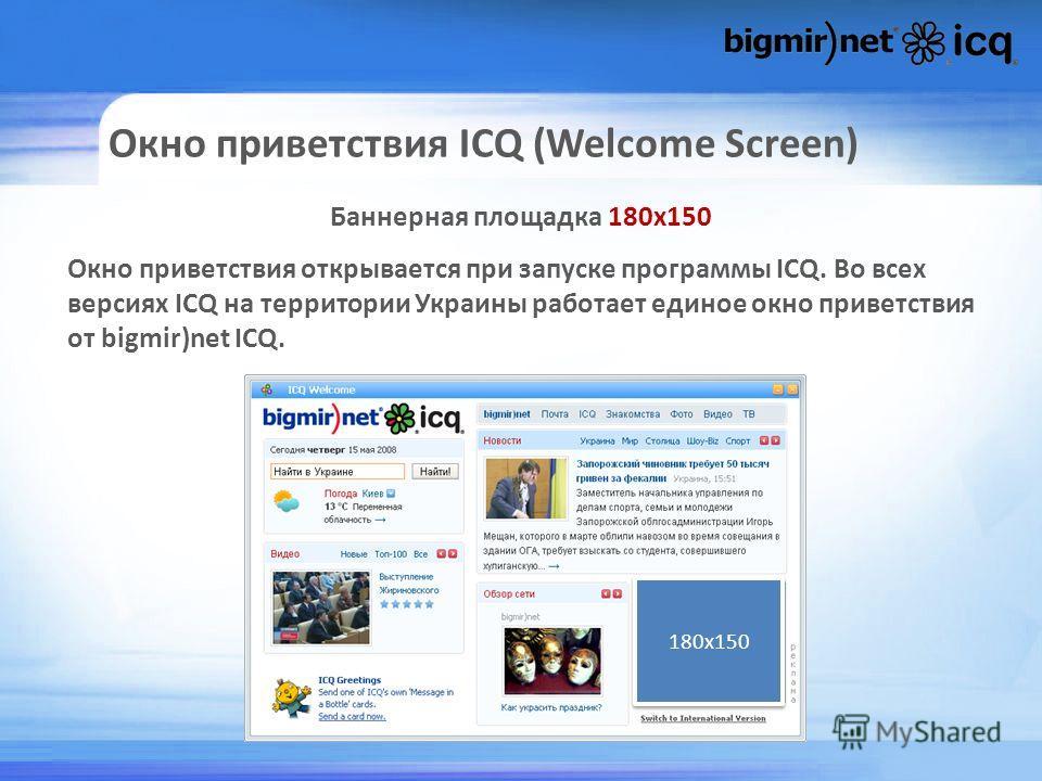 Окно приветствия ICQ (Welcome Screen) Баннерная площадка 180х150 Окно приветствия открывается при запуске программы ICQ. Во всех версиях ICQ на территории Украины работает единое окно приветствия от bigmir)net ICQ. 180х150