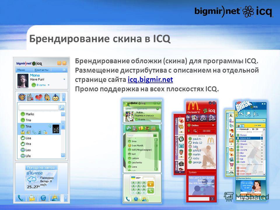 Брендирование скина в ICQ Брендирование обложки (скина) для программы ICQ. Размещение дистрибутива с описанием на отдельной странице сайта icq.bigmir.neticq.bigmir.net Промо поддержка на всех плоскостях ICQ.