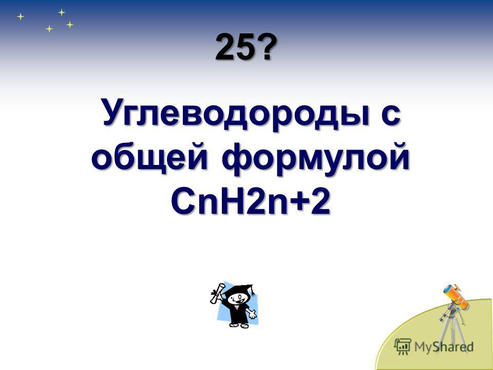 24? Органические соединения, состоящие из двух элементов – углерода и водорода