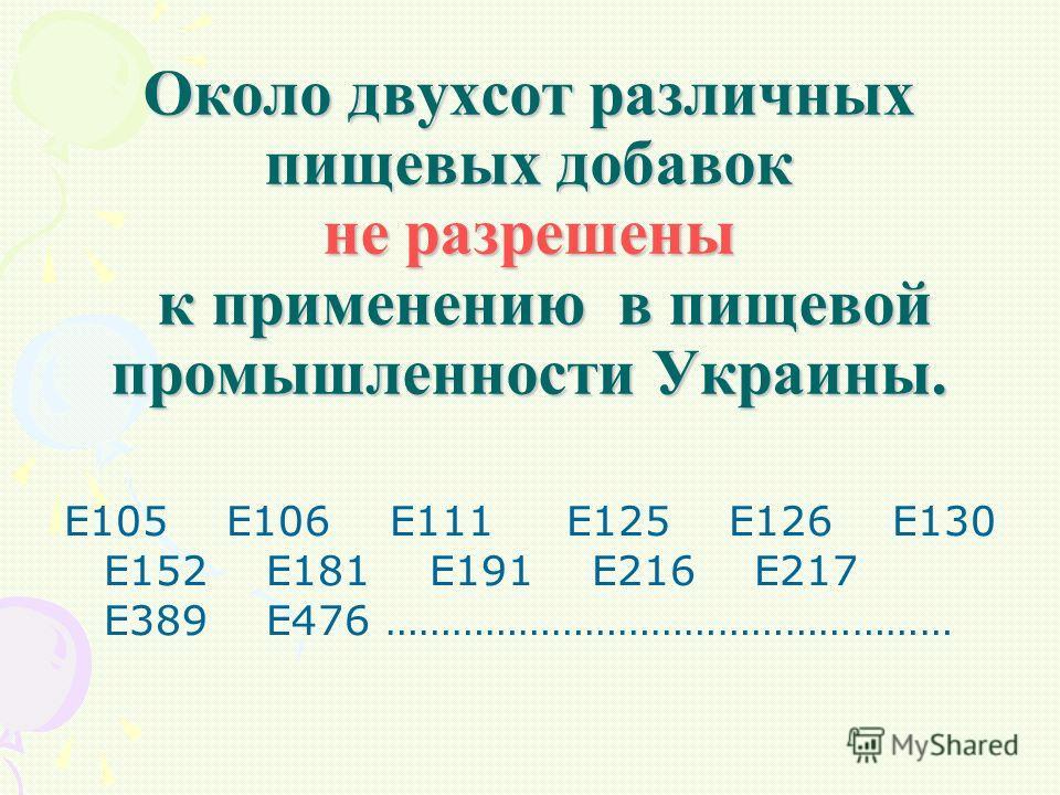 Около двухсот различных пищевых добавок не разрешены к применению в пищевой промышленности Украины. Е105 Е106 Е111 Е125 Е126 Е130 Е152 Е181 Е191 Е216 Е217 Е389 Е476 ……………………………………………