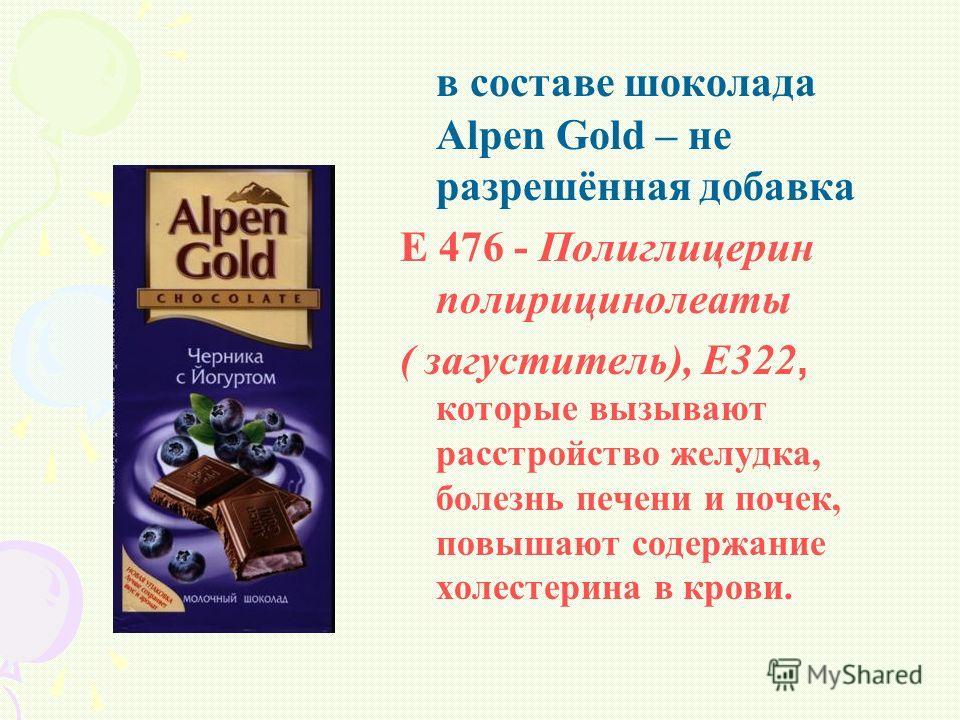 в составе шоколада Alpen Gold – не разрешённая добавка Е 476 - Полиглицерин полирицинолеаты ( загуститель), Е322, которые вызывают расстройство желудка, болезнь печени и почек, повышают содержание холестерина в крови.