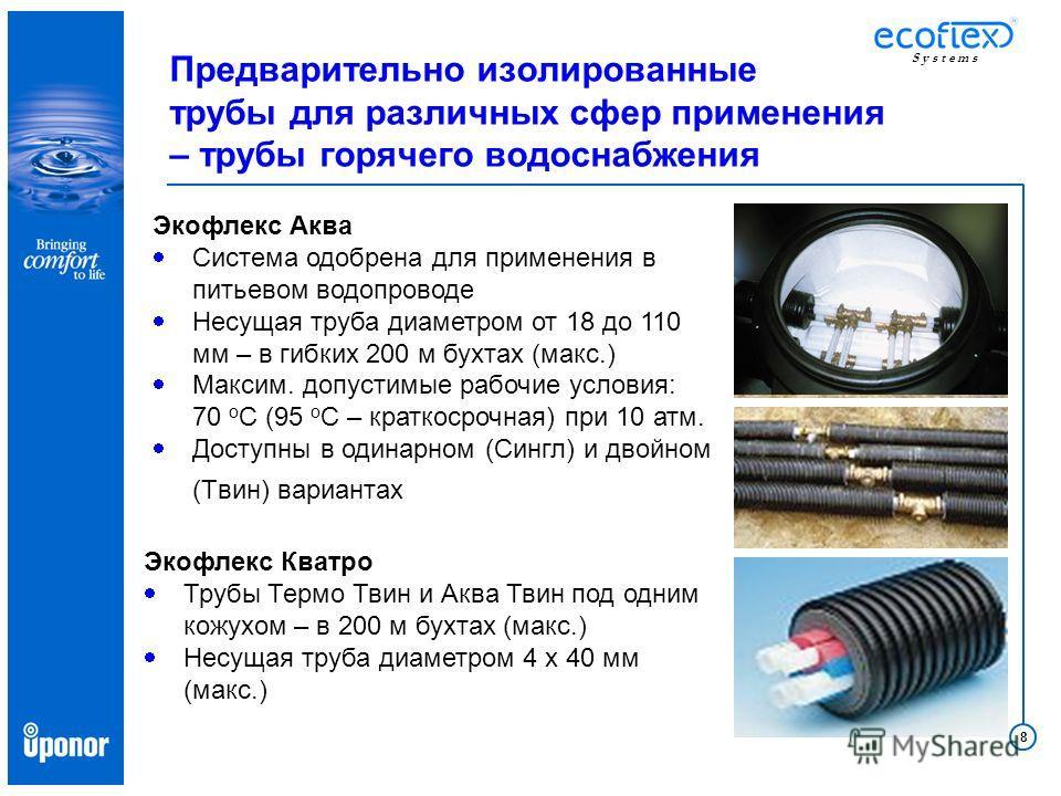 8 S y s t e m s Предварительно изолированные трубы для различных сфер применения – трубы горячего водоснабжения Экофлекс Аква Система одобрена для применения в питьевом водопроводе Несущая труба диаметром от 18 до 110 мм – в гибких 200 м бухтах (макс