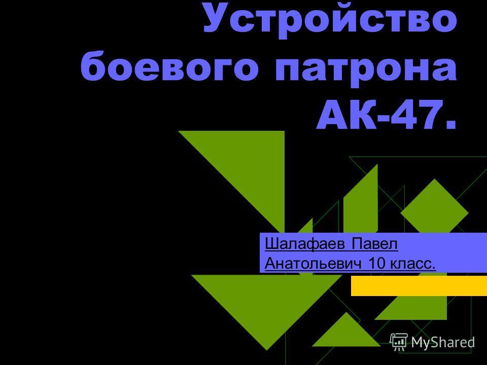 Устройство боевого патрона АК-47. Шалафаев Павел Анатольевич 10 класс.