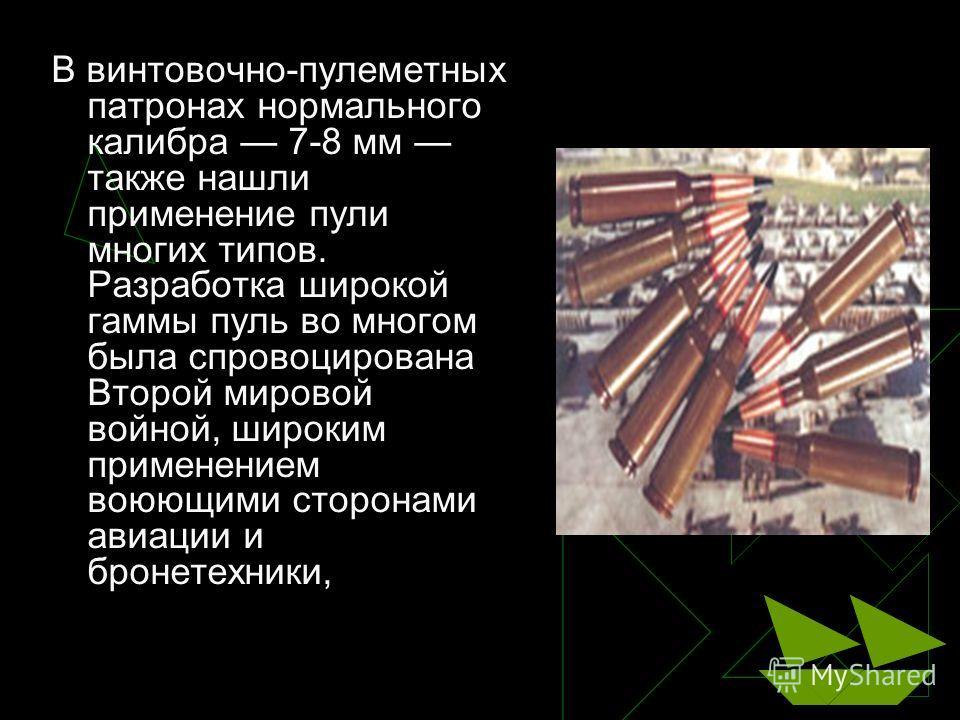 В винтовочно-пулеметных патронах нормального калибра 7-8 мм также нашли применение пули многих типов. Разработка широкой гаммы пуль во многом была спровоцирована Второй мировой войной, широким применением воюющими сторонами авиации и бронетехники,