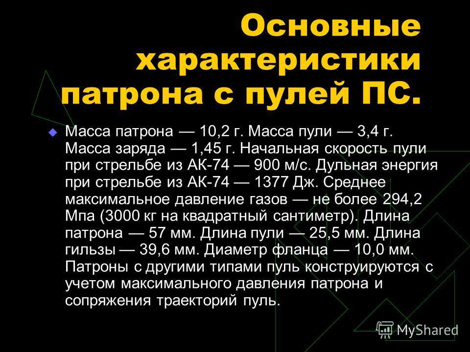 Основные характеристики патрона с пулей ПС. Масса патрона 10,2 г. Масса пули 3,4 г. Масса заряда 1,45 г. Начальная скорость пули при стрельбе из АК-74 900 м/с. Дульная энергия при стрельбе из АК-74 1377 Дж. Среднее максимальное давление газов не боле