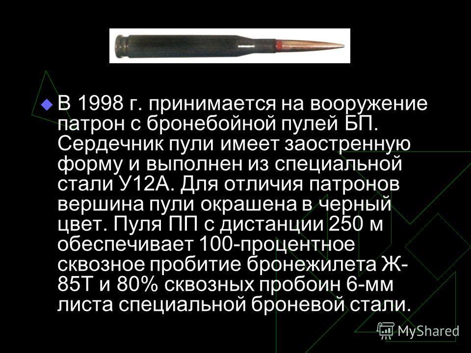 В 1998 г. принимается на вооружение патрон с бронебойной пулей БП. Сердечник пули имеет заостренную форму и выполнен из специальной стали У12А. Для отличия патронов вершина пули окрашена в черный цвет. Пуля ПП с дистанции 250 м обеспечивает 100-проце