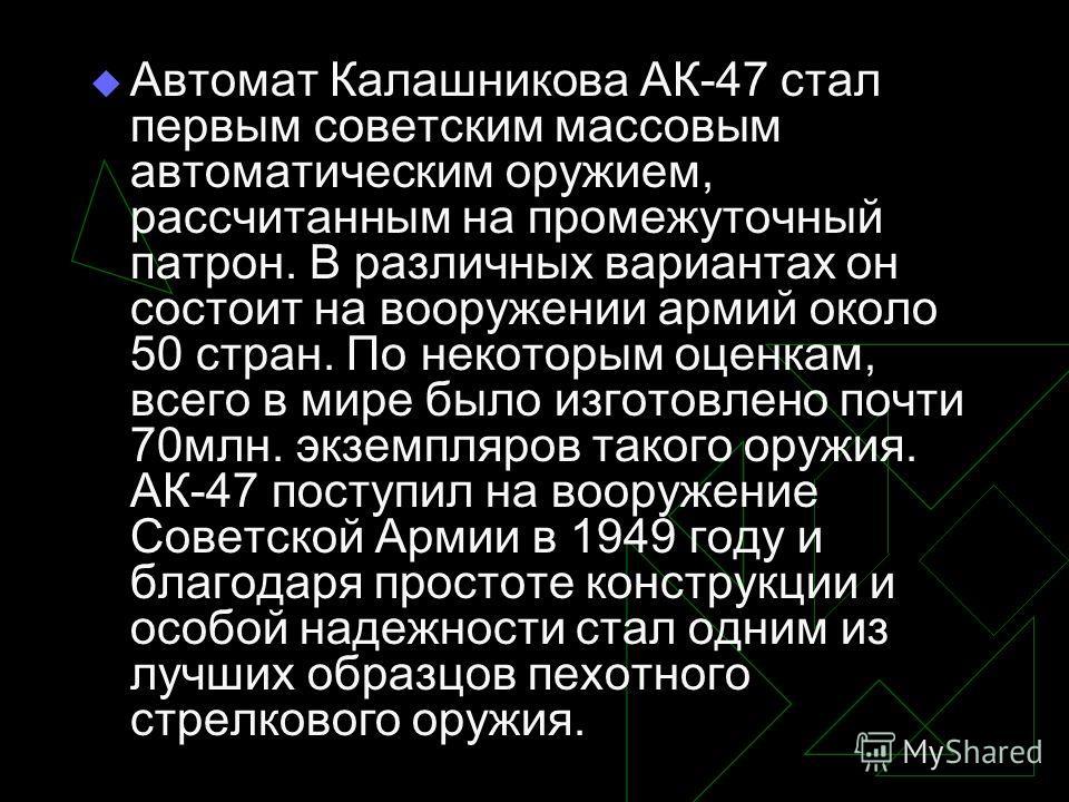 Автомат Калашникова АК-47 стал первым советским массовым автоматическим оружием, рассчитанным на промежуточный патрон. В различных вариантах он состоит на вооружении армий около 50 стран. По некоторым оценкам, всего в мире было изготовлено почти 70мл
