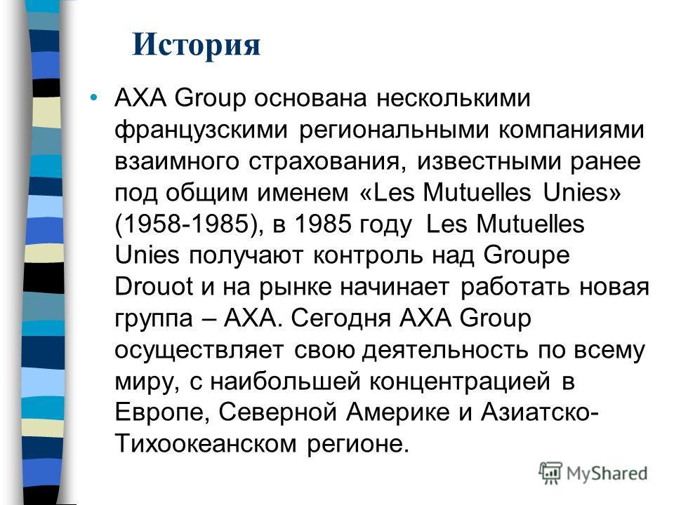 АХА Group основана несколькими французскими региональными компаниями взаимного страхования, известными ранее под общим именем «Les Mutuelles Unies» (1958-1985), в 1985 году Les Mutuelles Unies получают контроль над Groupe Drouot и на рынке начинает р